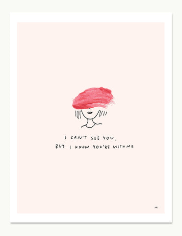 I Can't See You, But I Know You're With Me Print