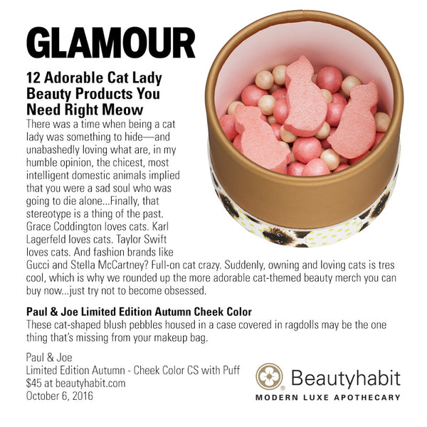 Glamour 12 Adorable Cat Lady  Beauty Products You  Need Right Meow There was a time when being a cat  lady was something to hide—and  unabashedly loving what are, in my  humble opinion, the chicest, most  intelligent domestic animals implied  that you were a sad soul who was  going to die alone...Finally, that  stereotype is a thing of the past.  Grace Coddington loves cats. Karl  Lagerfeld loves cats. Taylor Swift  loves cats. And fashion brands like  Gucci and Stella McCartney? Full-on cat crazy. Suddenly, owning and loving cats is tres  cool, which is why we rounded up the more adorable cat-themed beauty merch you can  buy now...just try not to become obsessed.  Paul & Joe Limited Edition Autumn Cheek Color These cat-shaped blush pebbles housed in a case covered in ragdolls may be the one  thing that's missing from your makeup bag.  Paul & Joe Limited Edition Autumn - Cheek Color CS with Puff $45 at beautyhabit.com  October 6, 2016