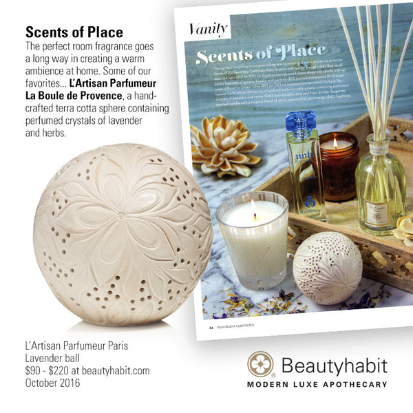 Palm Beach Illustrated Scents of Place The perfect room fragrance goes  a long way in creating a warm  ambience at home. Some of our  favorites... L'Artisan Parfumeur  La Boule de Provence, a hand- crafted terra cotta sphere containing  perfumed crystals of lavender  and herbs.  L'Artisan Parfumeur Paris Lavender ball $90 - $220 at beautyhabit.com  October 2016