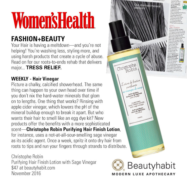 Women's Health FASHION+BEAUTY Your Hair is having a meltdown—and you're not  helping! You're washing less, styling more, and  using harsh products that create a cycle of abuse.  Read on for our roots-to-ends rehab that delivers  major... TRESS RELIEF.  WEEKLY - Hair Vinegar Picture a chalky, calcified showerhead. The same  thing can happen to your own head over time if  you don't nix the hard-water minerals that glom  on to lengths. One thing that works? Rinsing with  apple cider vinegar, which lowers the pH of the  mineral buildup enough to break it apart. But who  wants their hair to smell like an egg dye kit? New  products offer the benefits with a more sophisticated  scent—Christophe Robin Purifying Hair Finish Lotion,  for instance, uses a not-at-all-sour-smelling sage vinegar as its acidic agent. Once a week, spritz it onto dry hair from  roots to tips and run your fingers through strands to distribute.  Christophe Robin Purifying Hair Finish Lotion with Sage Vinegar $47 at beautyhabit.com  November 2016