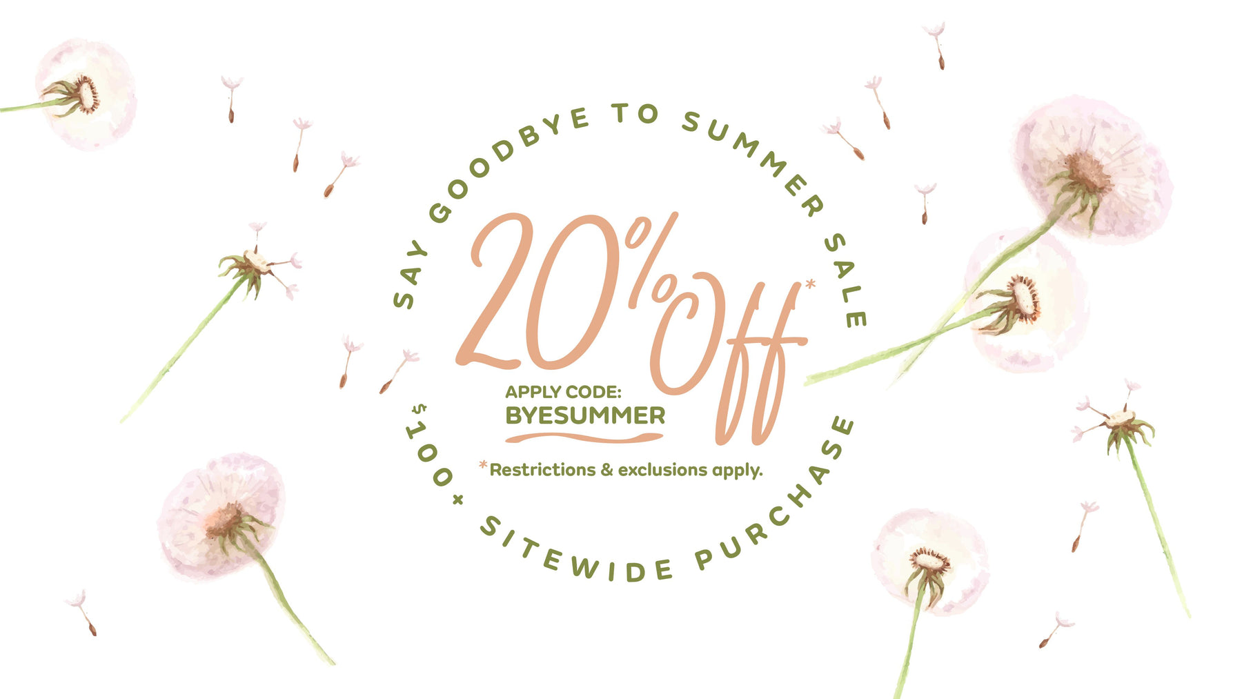 Say Goodbye to Summer: 20% off* $100+ SITEWIDE. Code: BYESUMMER. *Exp. 8/26/19 midnight PT. One code per order, min. is pre-tax & shipping. Some brands/products excluded. Not valid on previous orders or canceled items on an order. Applies to stock on-hand