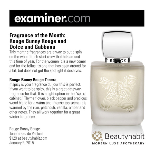 "Examiner.com Fragrance of the Month:  Rouge Bunny Rouge and  Dolce and Gabbana This month's fragrances are a way to put a spin  on the whole fresh start crazy that hits around  this time of year. For the women it is a new comer  and for the fellas it's one that has been around for  a bit, but does not get the spotlight it deserves.  Rouge Bunny Rouge Tenera If spicy is your fragrance du jour this is perfect.  If you want to be spicy, this is a great gateway  fragrance for that. It is a light option in the ""spice  cabinet."" Thyme flower, black pepper and precious  wood blend for a warm and intense top scent. It is  warmed by the rum, patchouli, vanilla, amber and  other notes. They all work together for a great  winter fragrance.  Rouge Bunny Rouge Tenera Eau de Parfum  $129 at beautyhabit.com  January 5, 2015"