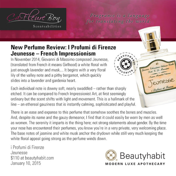 CaFleureBon.com New Perfume Review: I Profumi di Firenze  Jeunesse – French Impressionism In November 2014, Giovanni di Massimo composed Jeunesse,  (translated from French it means Girlhood) a white floral with  just enough lavender and musk.... It begins with a very floral  lily of the valley note and a pithy bergamot, which quickly  slides into a lavender and gardenia heart.  Each individual note is downy soft, nearly swaddled – rather than sharply  etched. It can be compared to French Impressionist Art, at first seemingly  ordinary but the scent shifts with light and movement. This is a hallmark of the  line – an ethereal gauziness that is instantly calming, sophisticated and playful.  There is an ease and expanse to this perfume that somehow soothes the bones and muscles.  And, despite its name and the gauzy demeanor, I find that it could easily be worn by men as well  as women. The serenity it imparts is the thing here; not strong statements about gender. By the time  your nose has encountered their perfumes, you know you're in a very private, very welcoming place.  The base notes of jasmine and white musk anchor the drydown while still very much keeping the  white floral appeal going strong as the perfume winds down.  i Profumi di Firenze Jeunesse $110 at beautyhabit.com  January 10, 2015