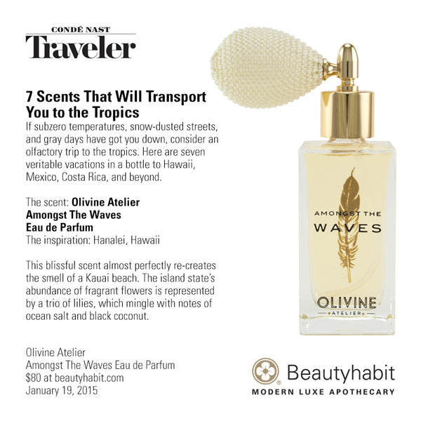 CNTraveler.com 7 Scents That Will Transport  You to the Tropics If subzero temperatures, snow-dusted streets,  and gray days have got you down, consider an  olfactory trip to the tropics. Here are seven  veritable vacations in a bottle to Hawaii,  Mexico, Costa Rica, and beyond.  The scent: Olivine Atelier  Amongst The Waves  Eau de Parfum The inspiration: Hanalei, Hawaii  This blissful scent almost perfectly re-creates  the smell of a Kauai beach. The island state's  abundance of fragrant flowers is represented  by a trio of lilies, which mingle with notes of  ocean salt and black coconut.   Olivine Atelier Amongst The Waves Eau de Parfum $80 at beautyhabit.com  January 19, 2015