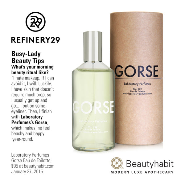 "Refinery.com Busy-Lady  Beauty Tips What's your morning  beauty ritual like? ""I hate makeup. If I can  avoid it, I will. Luckily,  I have skin that doesn't  require much prep, so  I usually get up and  go... I put on some  eyeliner. Then, I finish  with Laboratory  Perfumes's Gorse,  which makes me feel  beachy and happy year-round.  Laboratory Perfumes Gorse Eau de Toilette $95 at beautyhabit.com  January 27, 2015"