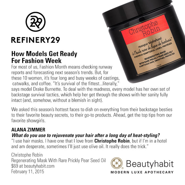 "Refinery.com How Models Get Ready  For Fashion Week For most of us, Fashion Month means checking runway  reports and forecasting next season's trends. But, for  these 10 women, it's four long and busy weeks of castings,  catwalks, and coffee. ""It's survival of the fittest...literally,""  says model Drake Burnette. To deal with the madness, every model has her own set of  backstage survival tactics, which help her get through the shows with her sanity fully  intact (and, somehow, without a blemish in sight).   We asked this season's hottest faces to dish on everything from their backstage besties  to their favorite beauty secrets, to their go-to products. Ahead, get the top tips from our  favorite showgirls.   Alana Zimmer What do you use to rejuvenate your hair after a long day of heat-styling? ""I use hair masks. I have one that I love from Christophe Robin, but if I'm in a hotel  and am desperate, sometimes I'll just use olive oil. It really does the trick.""   Christophe Robin Regenerating Mask With Rare Prickly Pear Seed Oil $69 at beautyhabit.com  February 11, 2015"