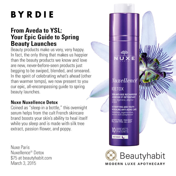 "Byrdie.com From Aveda to YSL:  Your Epic Guide to Spring  Beauty Launches Beauty products make us very, very happy.  In fact, the only thing that makes us happier  than the beauty products we know and love  are new, never-before-seen products just  begging to be swiped, blended, and smeared.  In the spirit of celebrating what's ahead (other  than warmer temps), we now present to you  our epic, all-encompassing guide to spring  beauty launches.   Nuxe Nuxellence Detox Coined as ""sleep in a bottle,"" this overnight  serum helps from the cult French skincare  brand boosts your skin's ability to heal itself  while you sleep and is made with silk tree  extract, passion flower, and poppy.  Nuxe Paris Nuxellence® Detox $75 at beautyhabit.com  March 3, 2015"