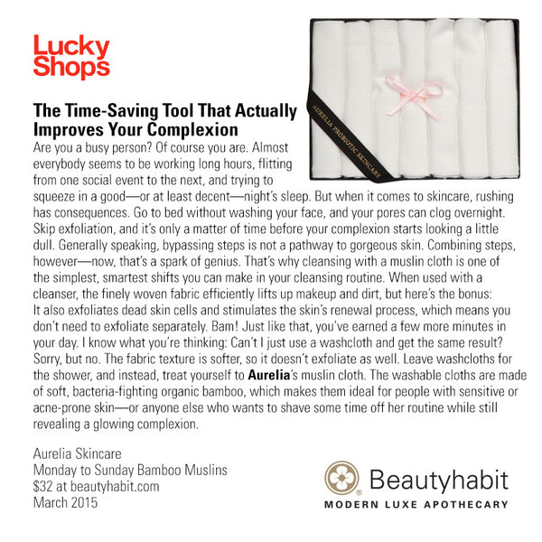 LuckyShops.com The Time-Saving Tool That Actually  Improves Your Complexion Are you a busy person? Of course you are. Almost  everybody seems to be working long hours, flitting  from one social event to the next, and trying to  squeeze in a good—or at least decent—night's sleep. But when it comes to skincare, rushing  has consequences. Go to bed without washing your face, and your pores can clog overnight.  Skip exfoliation, and it's only a matter of time before your complexion starts looking a little  dull. Generally speaking, bypassing steps is not a pathway to gorgeous skin. Combining steps,  however—now, that's a spark of genius. That's why cleansing with a muslin cloth is one of  the simplest, smartest shifts you can make in your cleansing routine. When used with a  cleanser, the finely woven fabric efficiently lifts up makeup and dirt, but here's the bonus:  It also exfoliates dead skin cells and stimulates the skin's renewal process, which means you  don't need to exfoliate separately. Bam! Just like that, you've earned a few more minutes in  your day. I know what you're thinking: Can't I just use a washcloth and get the same result?  Sorry, but no. The fabric texture is softer, so it doesn't exfoliate as well. Leave washcloths for  the shower, and instead, treat yourself to Aurelia's muslin cloth. The washable cloths are made  of soft, bacteria-fighting organic bamboo, which makes them ideal for people with sensitive or  acne-prone skin—or anyone else who wants to shave some time off her routine while still  revealing a glowing complexion.  Aurelia Skincare Monday to Sunday Bamboo Muslins  $32 at beautyhabit.com  March 2015
