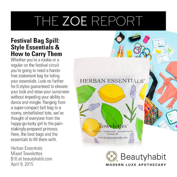 TheZoeReport.com Festival Bag Spill:  Style Essentials &  How to Carry Them Whether you're a rookie or a  regular on the festival circuit  you're going to need a hands- free statement bag for toting  your essentials. Look no further  for 6 styles guaranteed to elevate  your look and stow your sunscreen  without impeding your ability to  dance and mingle. Ranging from  a super-compact belt bag to a  roomy, embellished tote, we've  thought of everyone from the  happy-go-lucky girl to the pain- stakingly-prepared princess.  Here, the best bags and the  essentials to fill them with.  Herban Essentials Mixed Towelettes $16 at beautyhabit.com  April 9, 2015