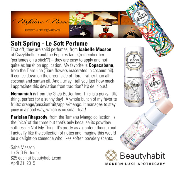 PerfumePosse.com Soft Spring - Le Soft Perfume First off, they are solid perfumes, from Isabelle Masson  of Crazylibellule and the Poppies fame (remember her  'perfumes on a stick'?) – they are easy to apply and not  quite as harsh on application. My favorite is Copacabana,  from the Tiare line (Tiare flowers macerated in coconut oil).   It comes down on the green side of floral, rather than all  coconut and suntan oil. And…may I tell you just how much  I appreciate this deviation from tradition? It's delicious!  Nemamiah is from the Shea Butter line. This is a perky little  thing, perfect for a sunny day!  A whole bunch of my favorite  fruits: orange/passionfruit/apple/mango. It manages to stay  juicy in a good way, which is no small feat!    Parisian Rhapsody, from the Tamanu Mango collection, is  the 'nice' of the three but that's only because its powdery  softness is Not My Thing. It's pretty as a garden, though and  I actually like the collection of notes and imagine this would  be a delight on someone who likes softer, powdery scents.  Sabé Masson Le Soft Perfume  $25 each at beautyhabit.com  April 21, 2015
