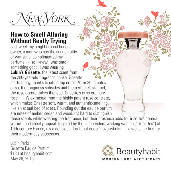 "NYmag.com How to Smell Alluring  Without Really Trying Last week my neighborhood bodega  owner, a man who has the congeniality  of wet sand, complimented my  perfume — so I knew I was onto  something good. I was wearing  Lubin's Grisette, the latest scent from  the 200-year-old fragrance house. Grisette  starts tangy, thanks to citrus top notes. After 30 minutes  or so, the tanginess subsides and the perfume's star act,  the rose accord, takes the lead. Grisette's is no ordinary  rose — it's extracted from the highly potent rose concrete,  which makes Grisette soft, warm, and authentic-smelling,  like an actual bed of roses. Rounding out the eau de parfum  are notes of amber, cedar, and wood. It's hard to distinguish  those scents while wearing the fragrance, but their presence adds to Grisette's general  warmth and cheeky appeal. Inspired by the independent working women (""Grisettes"") of  19th-century France, it's a delicious floral that doesn't overwhelm — a welcome find for  their modern-day successors.  Lubin Paris Grisette Eau de Parfum $130 at beautyhabit.com  May 29, 2015"