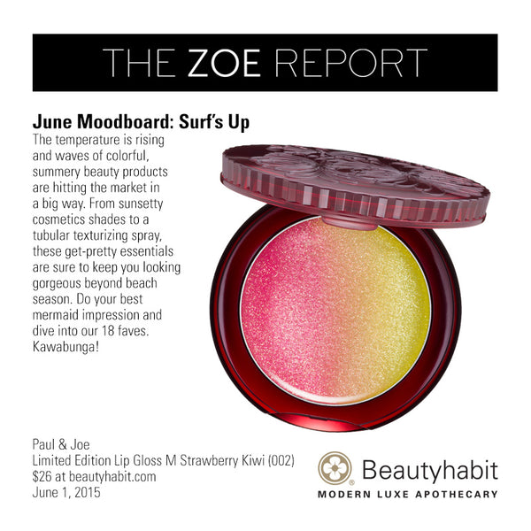 TheZoeReport.com June Moodboard: Surf's Up The temperature is rising  and waves of colorful,  summery beauty products  are hitting the market in  a big way. From sunsetty  cosmetics shades to a  tubular texturizing spray,  these get-pretty essentials  are sure to keep you looking  gorgeous beyond beach  season. Do your best  mermaid impression and  dive into our 18 faves.  Kawabunga!  Paul & Joe Limited Edition Lip Gloss M Strawberry Kiwi (002)  $26 at beautyhabit.com  June 1, 2015