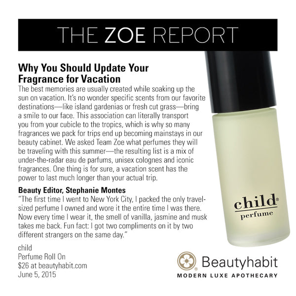 "TheZoeReport.com Why You Should Update Your Fragrance for Vacation The best memories are usually created while soaking up the  sun on vacation. It's no wonder specific scents from our favorite  destinations—like island gardenias or fresh cut grass—bring  a smile to our face. This association can literally transport  you from your cubicle to the tropics, which is why so many  fragrances we pack for trips end up becoming mainstays in our  beauty cabinet. We asked Team Zoe what perfumes they will  be traveling with this summer—the resulting list is a mix of  under-the-radar eau de parfums, unisex colognes and iconic  fragrances. One thing is for sure, a vacation scent has the  power to last much longer than your actual trip.  Beauty Editor, Stephanie Montes ""The first time I went to New York City, I packed the only travel- sized perfume I owned and wore it the entire time I was there.  Now every time I wear it, the smell of vanilla, jasmine and musk  takes me back. Fun fact: I got two compliments on it by two  different strangers on the same day.""  child Perfume Roll On $26 at beautyhabit.com  June 5, 2015"