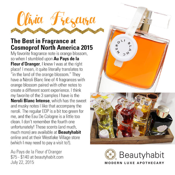 "OliviaFrescura.com The Best in Fragrance at  Cosmoprof North America 2015 My favorite fragrance note is orange blossom,  so when I stumbled upon Au Pays de la  Fleur d'Oranger, I knew I was at the right  place! I mean, it quite literally translates to  ""in the land of the orange blossom."" They  have a Néroli Blanc line of 4 fragrances with  orange blossom paired with other notes to  create a different scent experience. I think  my favorite of the 3 samples I have is the  Neroli Blanc Intense, which has the sweet  and musky notes I like that accompany the  neroli. The regular EDP is a bit too green for  me, and the Eau De Cologne is a little too  clean. I don't remember the fourth one  unfortunately! These scents (and much,  much more) are available at Beautyhabit  online and at their Westlake Village store  (which I may need to pay a visit to!).  Au Pays de la Fleur d'Oranger  $75 - $140 at beautyhabit.com  July 22, 2015"