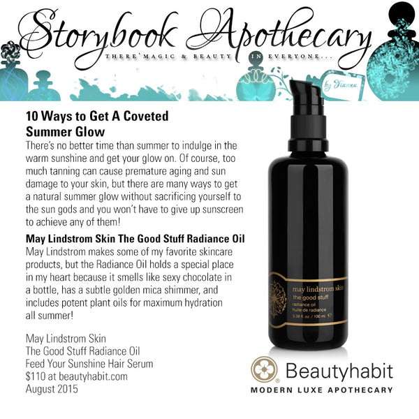 StorybookApothecary.com 10 Ways to Get A Coveted  Summer Glow There's no better time than summer to indulge in the  warm sunshine and get your glow on. Of course, too  much tanning can cause premature aging and sun  damage to your skin, but there are many ways to get  a natural summer glow without sacrificing yourself to  the sun gods and you won't have to give up sunscreen to achieve any of them!  May Lindstrom Skin The Good Stuff Radiance Oil May Lindstrom makes some of my favorite skincare  products, but the Radiance Oil holds a special place  in my heart because it smells like sexy chocolate in  a bottle, has a subtle golden mica shimmer, and  includes potent plant oils for maximum hydration  all summer!  May Lindstrom Skin The Good Stuff Radiance Oil Feed Your Sunshine Hair Serum $110 at beautyhabit.com  August 2015