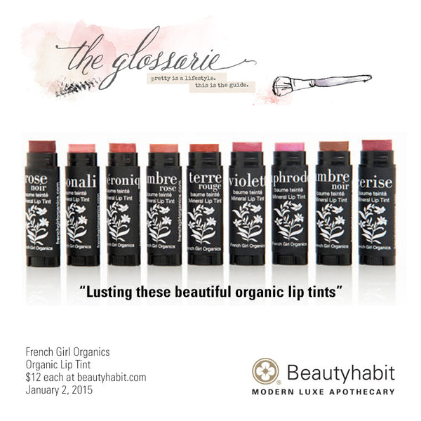 "TheGlossarie.com ""Lusting these beautiful organic lip tints.""  French Girl Organics Organic Lip Tint $12 each at beautyhabit.com  January 2, 2015"