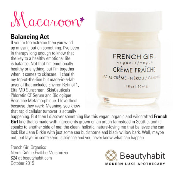 MacaroonOriginal.com Balancing Act If you're too extreme then you wind  up missing out on something. I've been  in therapy long enough to know that  the key to a healthy emotional life  is balance. Not that I'm emotionally  healthy or anything, but I'm together  when it comes to skincare.  I cherish  my top-of-the-line but made-in-a-lab  arsenal that includes Environ Retinol 1,  Elta MD Sunscreen, SkinCeuticals  Phloretin CF Serum and Biologique  Reserche Metamorphique. I love them  because they werk. Meaning, you know  that rapid cellular turnover is actually  happening. But then I discover something like this vegan, organic and wildcrafted French  Girl line that is made with ingredients grown on an urban farmstead in Seattle, and it  speaks to another side of me: the clean, holistic, nature-loving me that believes she can  look like Jane Birkin with just some sea buckthorne and black willow bark. Well, maybe  not, but layer in some serious science and you never know what can happen.  French Girl Organics Neroli Crème Fraîche Moisturizer  $24 at beautyhabit.com  October 2015