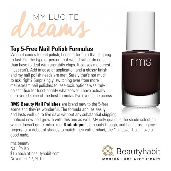 "MyLuciteDreams.com Top 5-Free Nail Polish Formulas When it comes to nail polish, I need a formula that is going  to last. I'm the type of person that would rather do no polish  than have to deal with unsightly chips. It causes me unrest... I just can't. Add in ease of application and a glossy finish  and my nail polish needs are met. Surely that's not much  to ask, right? Surprisingly, switching over from more  mainstream nail polishes to less-toxic options was truly  no sacrifice for functionality whatsoever. I have actually  discovered some of the best formulas I've ever come across.  RMS Beauty Nail Polishes are brand new to the 5-free  scene and they're wonderful. The formula applies easily  and lasts well up to five days without any substantial chipping.  I noticed new nail growth with this one as well. My only qualm is the shade selection,  which doesn't quite entice me. Diabolique is a beauty though, and I am crossing my  fingers for a debut of shades to match their cult product, the ""Un-cover Up"", I love a  good nude.  rms beauty Nail Polish $15 each at beautyhabit.com  November 17, 2015"