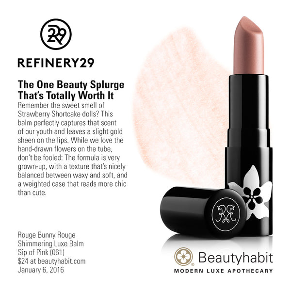 Refinery.com The One Beauty Splurge  That's Totally Worth It Remember the sweet smell of  Strawberry Shortcake dolls? This  balm perfectly captures that scent  of our youth and leaves a slight gold  sheen on the lips. While we love the  hand-drawn flowers on the tube,  don't be fooled: The formula is very  grown-up, with a texture that's nicely  balanced between waxy and soft, and  a weighted case that reads more chic  than cute.  Rouge Bunny Rouge Shimmering Luxe Balm Sip of Pink (061) $24 at beautyhabit.com  January 6, 2016