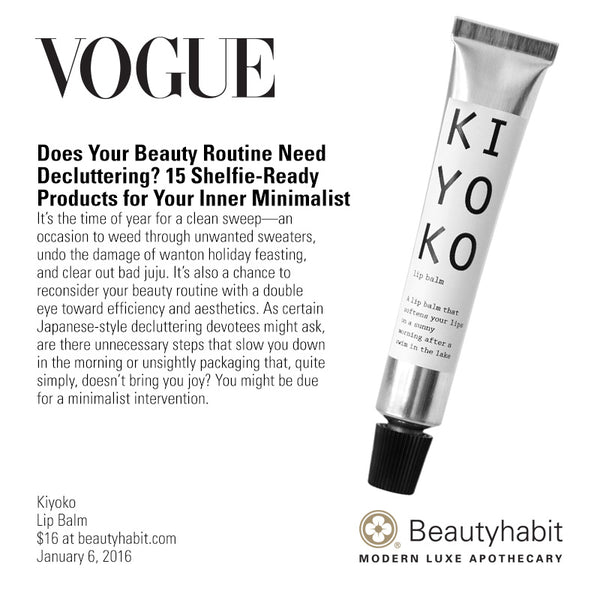 Vogue Does Your Beauty Routine Need  Decluttering? 15 Shelfie-Ready  Products for Your Inner Minimalist It's the time of year for a clean sweep—an  occasion to weed through unwanted sweaters,  undo the damage of wanton holiday feasting,  and clear out bad juju. It's also a chance to  reconsider your beauty routine with a double  eye toward efficiency and aesthetics. As certain  Japanese-style decluttering devotees might ask,  are there unnecessary steps that slow you down in the morning or unsightly packaging that, quite  simply, doesn't bring you joy? You might be due  for a minimalist intervention.  Kiyoko Lip Balm $16 at beautyhabit.com  January 6, 2016