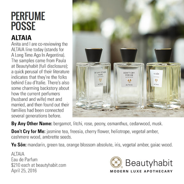 PerfumePosse.com ALTAIA Anita and I are co-reviewing the  ALTAIA line today (stands for  A Long Time Ago In Argentina).  The samples came from Paula  at Beautyhabit (full disclosure);  a quick perusal of their literature  indicates that they're the folks  behind Eau d'Italie. There's also  some charming backstory about  how the current perfumers  (husband and wife) met and  married, and then found out their  families had been connected  several generations before.  By Any Other Name: bergamot, litchi, rose, peony, osmanthus, cedarwood, musk.  Don't Cry for Me: jasmine tea, freesia, cherry flower, heliotrope, vegetal amber,  cashmere wood, ambrette seeds.  Yu Son: mandarin, green tea, orange blossom absolute, iris, vegetal amber, gaiac wood.  ALTAIA Eau de Parfum  $210 each at beautyhabit.com  April 25, 2016