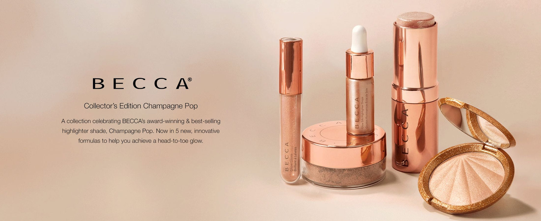 BECCA Collector's Edition Champagne Pop. A collection celebrating BECCA's award-winning & best-selling highlighter shade, Champagne Pop. Now in 5 new, innovative formulas to help you achieve a head-to-toe glow.