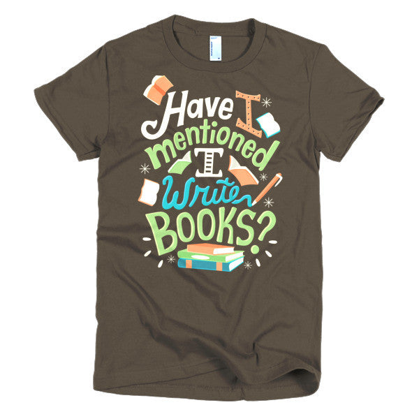Have I Mentioned I Write Books - Short sleeve women's t-shirt
