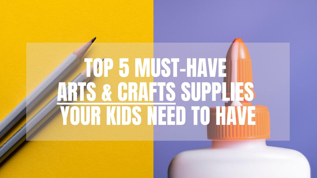 Top 5 Must-Have Arts & Crafts Supplies Your Kids Need To Have