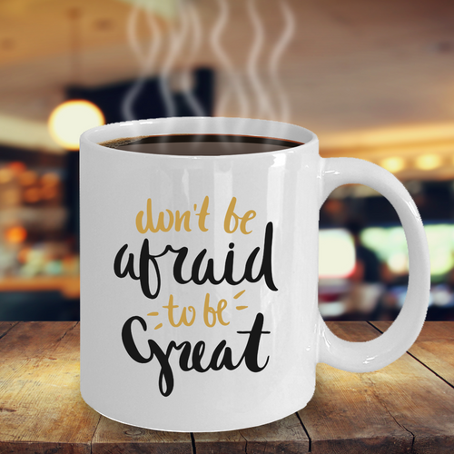 Motivational mug - don't be afraid to be great