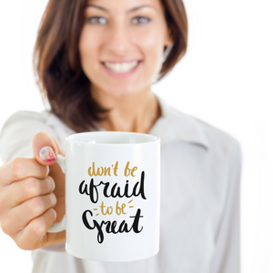 motivational mugs for women - don't be afraid to be great