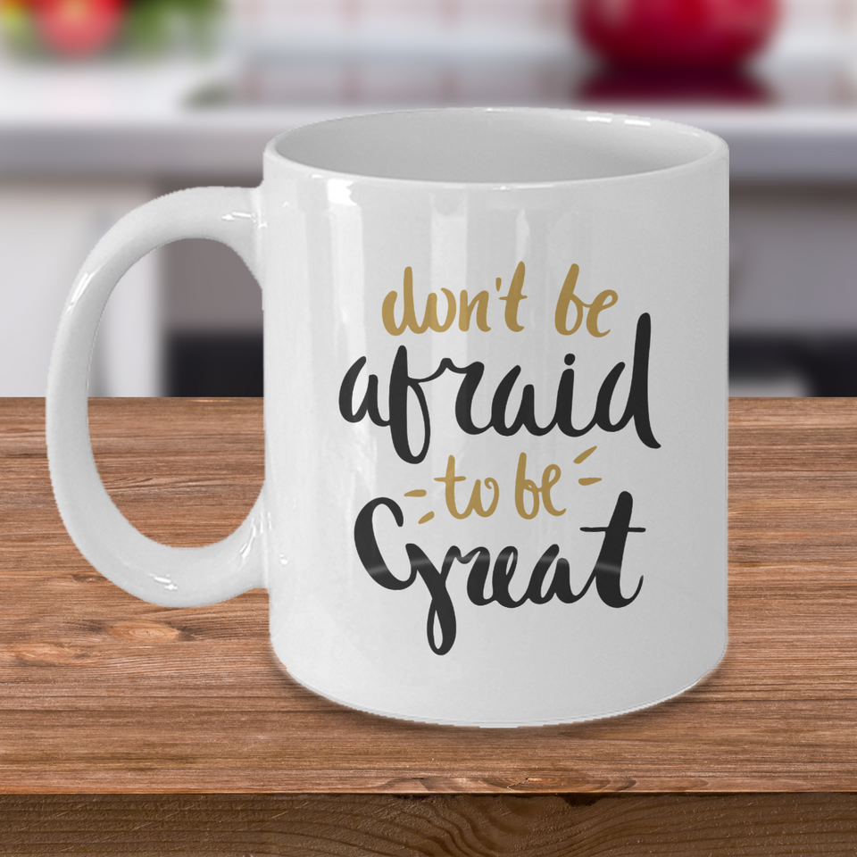 inspirational mug for women - don't be afraid to be great