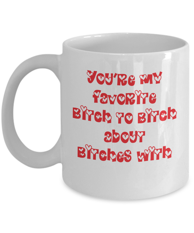 Funny Friend Mug - You're my favorite bitch to bitch about bitches with