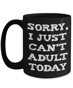 Sorry I Just Can't Adult Today Funny Mug - 15oz Printed and Shipped in USA
