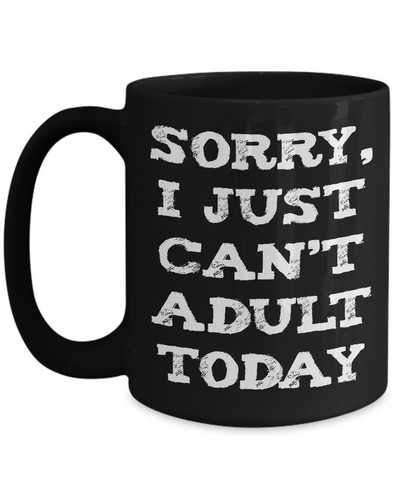 Sorry I Just Can't Adult Today Funny Mug - 15oz Printed and Shipped in USA - The VIP Emporium