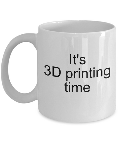 3D Printing Time Mug - Gift for 3D Printer - Ceramic Cup 11oz or 15oz