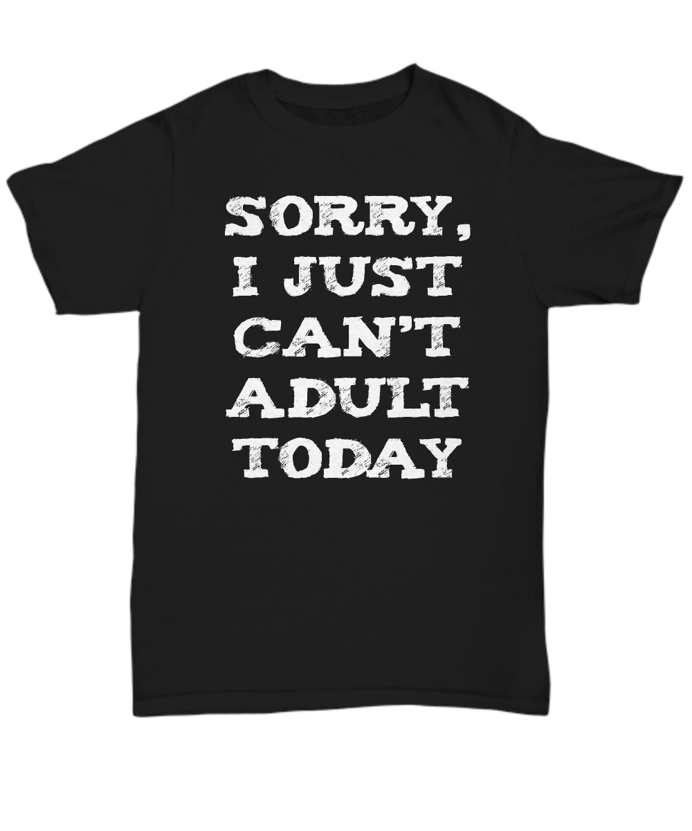Sorry I Just Can't Adult Today Funny Shirt