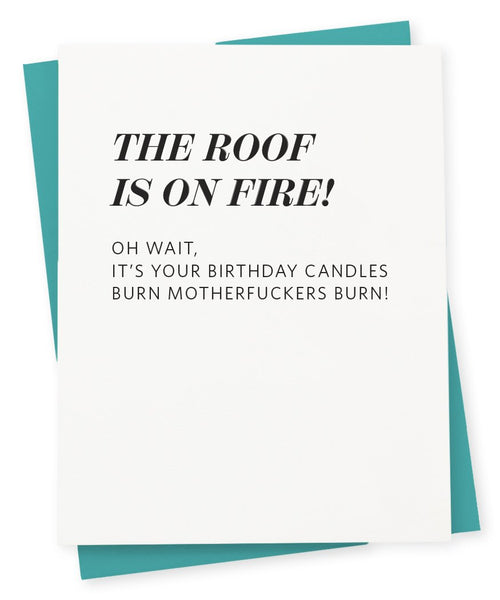 Greeting card that says The roof is on fire! Oh wait, it's your birthday candles Burn motherfuckers burn!