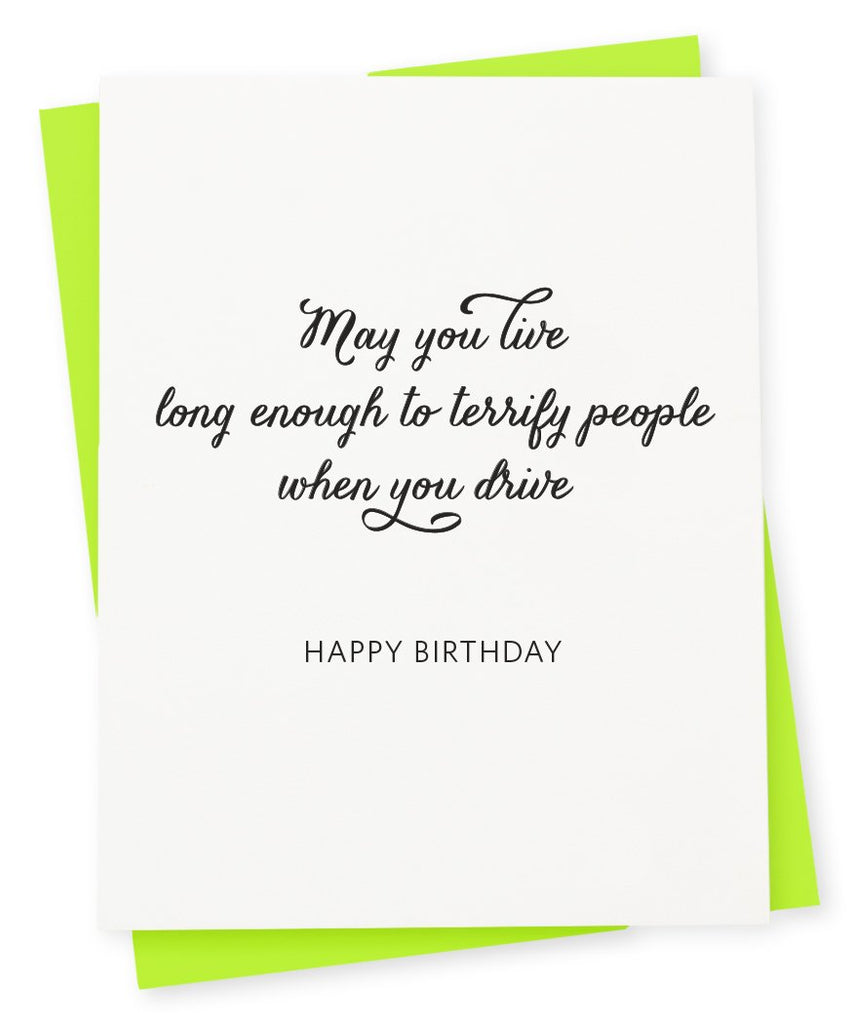 Greeting card that says May you live long enough to terrify people when you drive Happy birthday