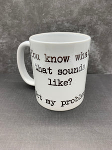 """Not my problem"" Coffee Mug"