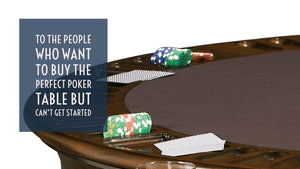 To the people who want to buy the perfect poker table but can't get started