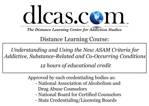Understanding and Using the New ASAM Criteria for Addictive, Substance-Related and Co-Occurring Conditions (12 hours)