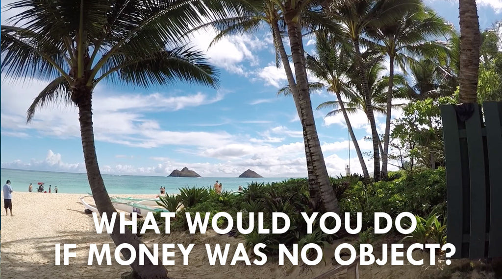 #LIVELIVENOW: What would you DO if money was no object?