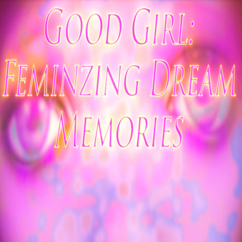 Good Girl: Femininzing Dream Memories