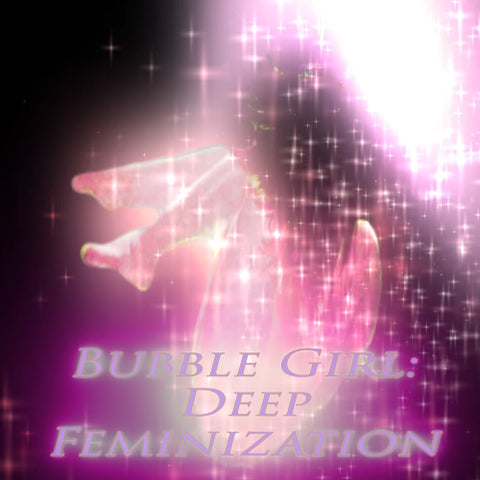 Bubble Girl: Deep Feminization