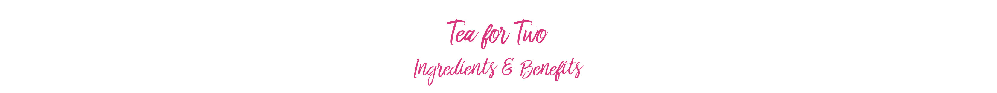 Tea for Two Ingredients & Benefits