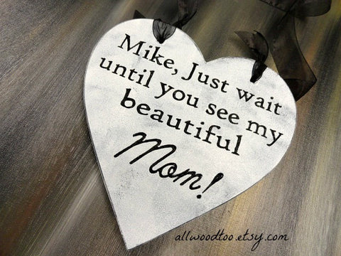 Mike Just Wait Until You See My Beautiful Mom heart shaped wooden wedding sign