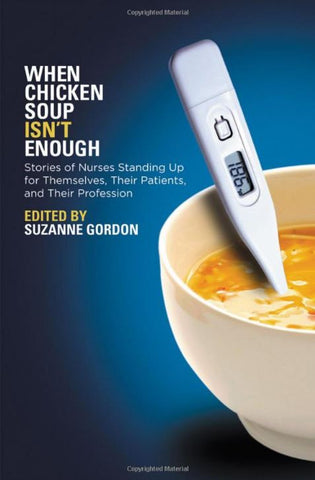 When Chicken Soup Isn't Enough: Stories of Nurses Standing Up for Themselves, Their Patients, and Their Profession - Book