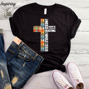 """ All I Need Today Is A Little Bit Of Quilting "" Tee"