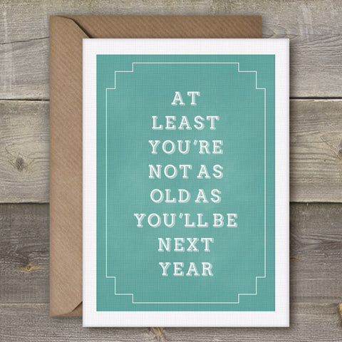 At Least You're not as Old As You'll Be Next Year - SimpleThingsCards
