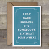 I Eat Cake Because it's Somebody's Birthday Somewhere - SimpleThingsCards